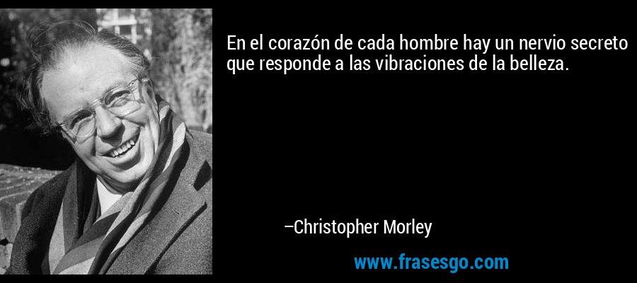 En el corazón de cada hombre hay un nervio secreto que responde a las vibraciones de la belleza. – Christopher Morley