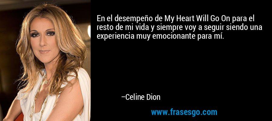 En el desempeño de My Heart Will Go On para el resto de mi vida y siempre voy a seguir siendo una experiencia muy emocionante para mí. – Celine Dion