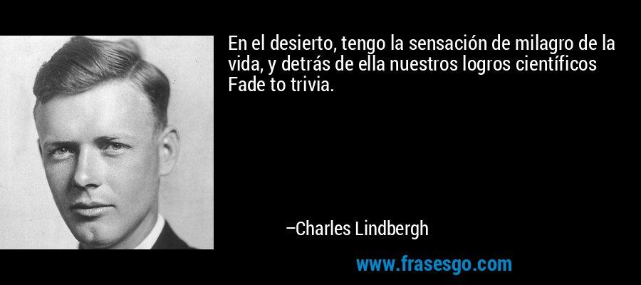 En el desierto, tengo la sensación de milagro de la vida, y detrás de ella nuestros logros científicos Fade to trivia. – Charles Lindbergh