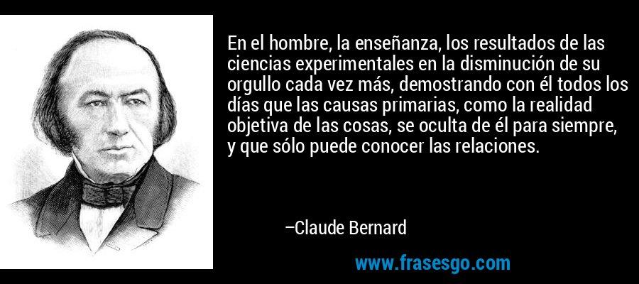 En el hombre, la enseñanza, los resultados de las ciencias experimentales en la disminución de su orgullo cada vez más, demostrando con él todos los días que las causas primarias, como la realidad objetiva de las cosas, se oculta de él para siempre, y que sólo puede conocer las relaciones. – Claude Bernard