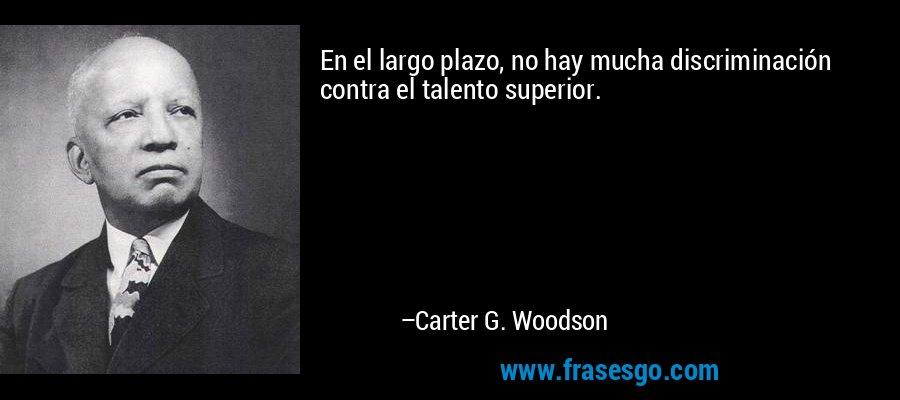 En el largo plazo, no hay mucha discriminación contra el talento superior. – Carter G. Woodson