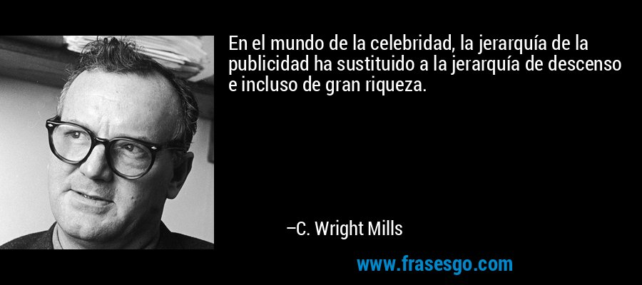 En el mundo de la celebridad, la jerarquía de la publicidad ha sustituido a la jerarquía de descenso e incluso de gran riqueza. – C. Wright Mills