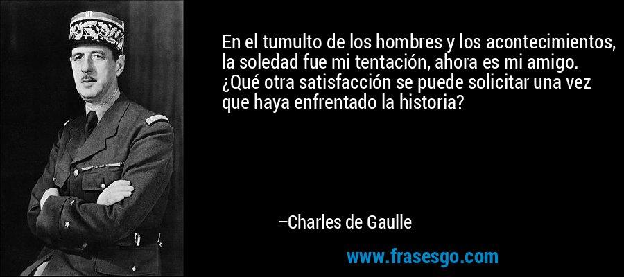 En el tumulto de los hombres y los acontecimientos, la soledad fue mi tentación, ahora es mi amigo. ¿Qué otra satisfacción se puede solicitar una vez que haya enfrentado la historia? – Charles de Gaulle