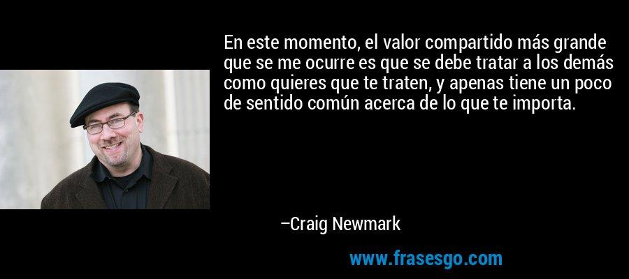 En este momento, el valor compartido más grande que se me ocurre es que se debe tratar a los demás como quieres que te traten, y apenas tiene un poco de sentido común acerca de lo que te importa. – Craig Newmark