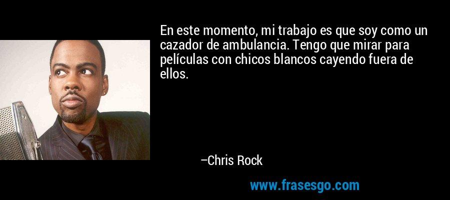 En este momento, mi trabajo es que soy como un cazador de ambulancia. Tengo que mirar para películas con chicos blancos cayendo fuera de ellos. – Chris Rock