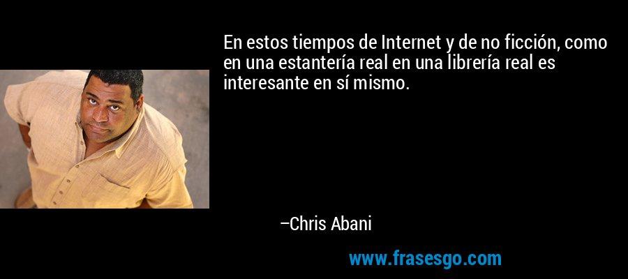En estos tiempos de Internet y de no ficción, como en una estantería real en una librería real es interesante en sí mismo. – Chris Abani