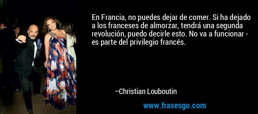 En Francia, no puedes dejar de comer. Si ha dejado a los franceses de almorzar, tendrá una segunda revolución, puedo decirle esto. No va a funcionar - es parte del privilegio francés. – Christian Louboutin