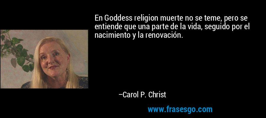 En Goddess religion muerte no se teme, pero se entiende que una parte de la vida, seguido por el nacimiento y la renovación. – Carol P. Christ