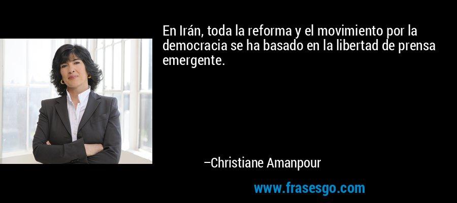 En Irán, toda la reforma y el movimiento por la democracia se ha basado en la libertad de prensa emergente. – Christiane Amanpour