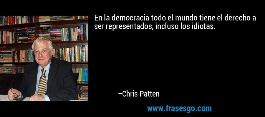 En la democracia todo el mundo tiene el derecho a ser representados, incluso los idiotas. – Chris Patten