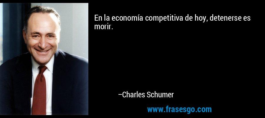En la economía competitiva de hoy, detenerse es morir. – Charles Schumer