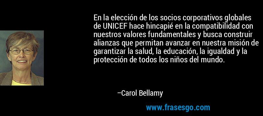 En la elección de los socios corporativos globales de UNICEF hace hincapié en la compatibilidad con nuestros valores fundamentales y busca construir alianzas que permitan avanzar en nuestra misión de garantizar la salud, la educación, la igualdad y la protección de todos los niños del mundo. – Carol Bellamy