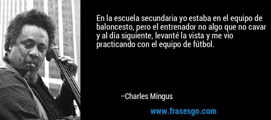 En la escuela secundaria yo estaba en el equipo de baloncesto, pero el entrenador no algo que no cavar y al día siguiente, levanté la vista y me vio practicando con el equipo de fútbol. – Charles Mingus