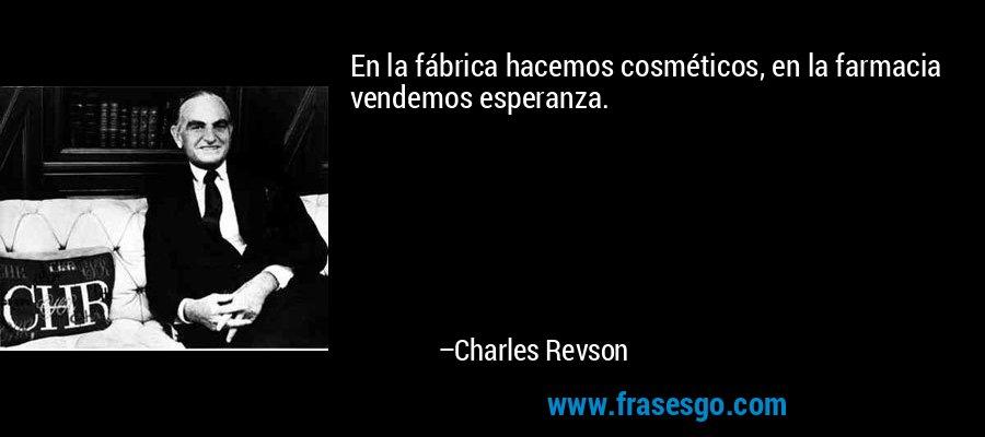 En la fábrica hacemos cosméticos, en la farmacia vendemos esperanza. – Charles Revson