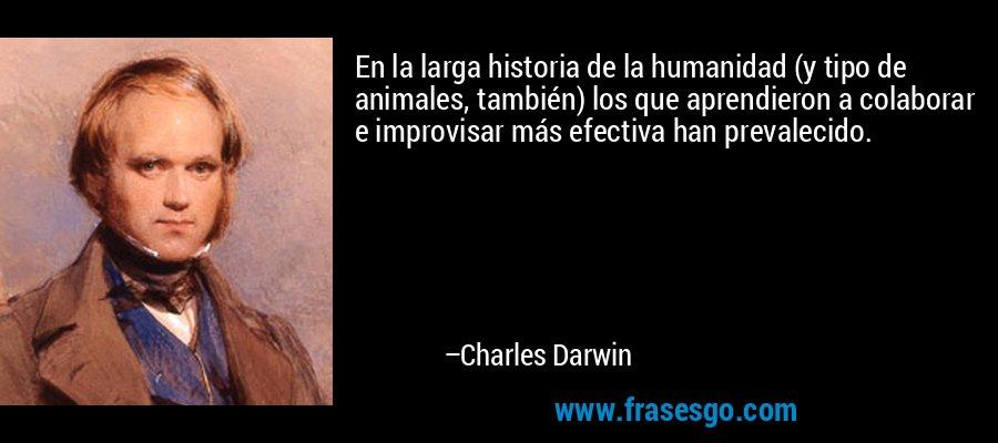 En la larga historia de la humanidad (y tipo de animales, también) los que aprendieron a colaborar e improvisar más efectiva han prevalecido. – Charles Darwin