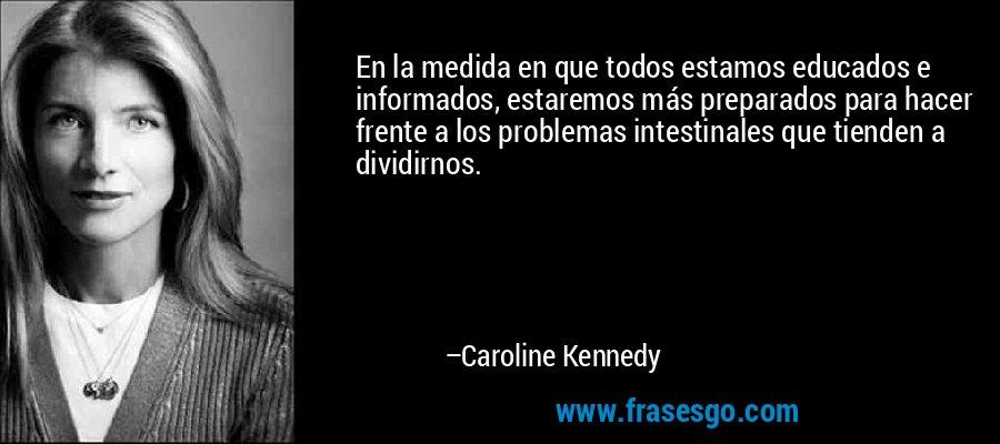 En la medida en que todos estamos educados e informados, estaremos más preparados para hacer frente a los problemas intestinales que tienden a dividirnos. – Caroline Kennedy