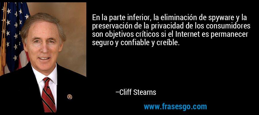 En la parte inferior, la eliminación de spyware y la preservación de la privacidad de los consumidores son objetivos críticos si el Internet es permanecer seguro y confiable y creíble. – Cliff Stearns