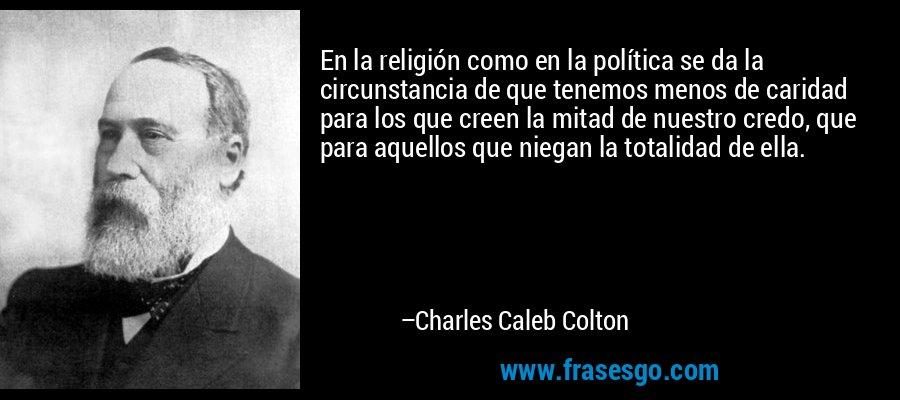 En la religión como en la política se da la circunstancia de que tenemos menos de caridad para los que creen la mitad de nuestro credo, que para aquellos que niegan la totalidad de ella. – Charles Caleb Colton