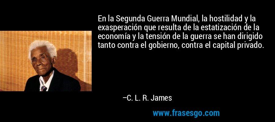 En la Segunda Guerra Mundial, la hostilidad y la exasperación que resulta de la estatización de la economía y la tensión de la guerra se han dirigido tanto contra el gobierno, contra el capital privado. – C. L. R. James