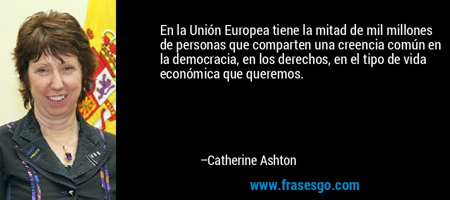 En la Unión Europea tiene la mitad de mil millones de personas que comparten una creencia común en la democracia, en los derechos, en el tipo de vida económica que queremos. – Catherine Ashton