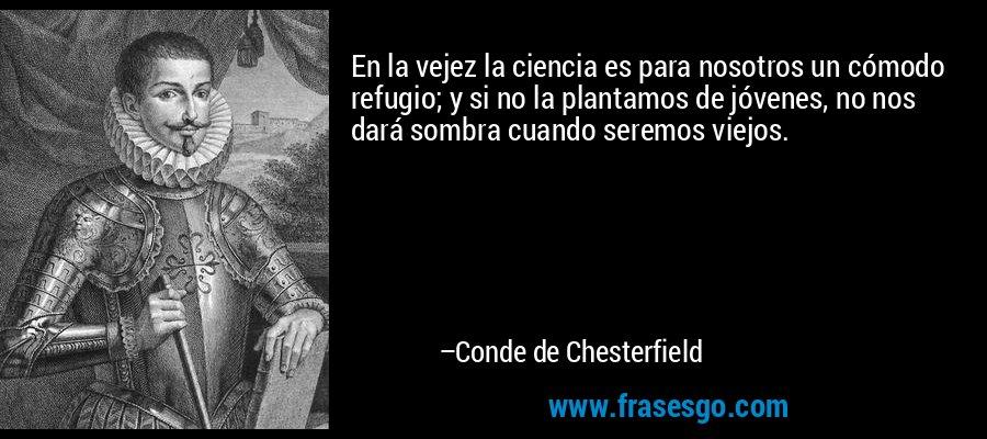 En la vejez la ciencia es para nosotros un cómodo refugio; y si no la plantamos de jóvenes, no nos dará sombra cuando seremos viejos. – Conde de Chesterfield