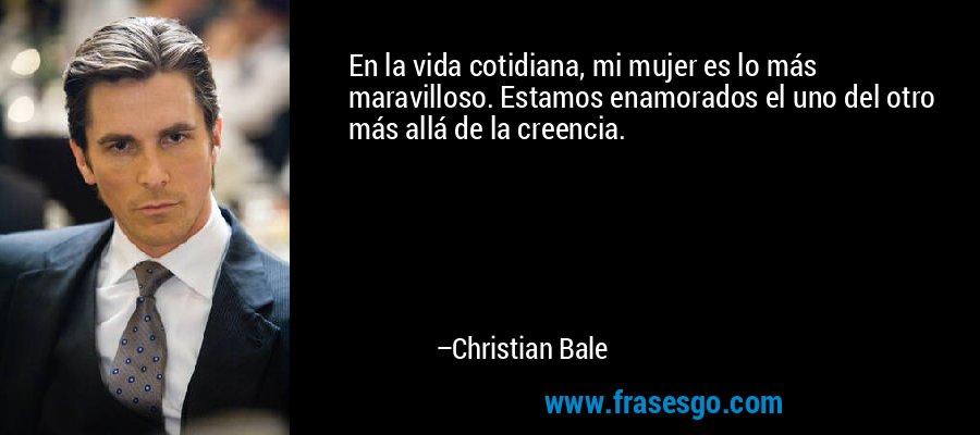 En la vida cotidiana, mi mujer es lo más maravilloso. Estamos enamorados el uno del otro más allá de la creencia. – Christian Bale
