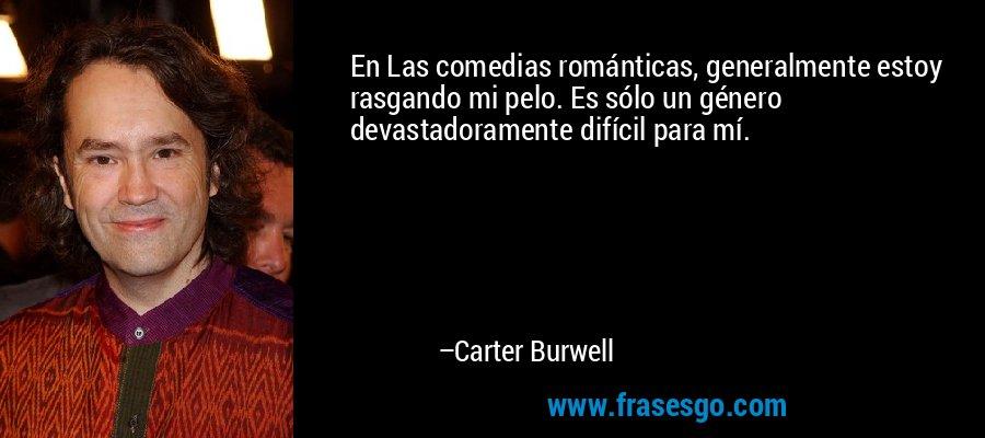 En Las comedias románticas, generalmente estoy rasgando mi pelo. Es sólo un género devastadoramente difícil para mí. – Carter Burwell