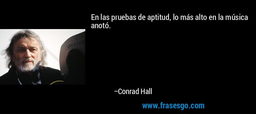 En las pruebas de aptitud, lo más alto en la música anotó. – Conrad Hall