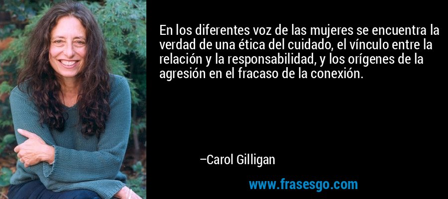 En los diferentes voz de las mujeres se encuentra la verdad de una ética del cuidado, el vínculo entre la relación y la responsabilidad, y los orígenes de la agresión en el fracaso de la conexión. – Carol Gilligan