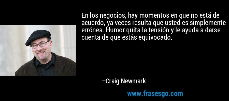 En los negocios, hay momentos en que no está de acuerdo, ya veces resulta que usted es simplemente errónea. Humor quita la tensión y le ayuda a darse cuenta de que estás equivocado. – Craig Newmark