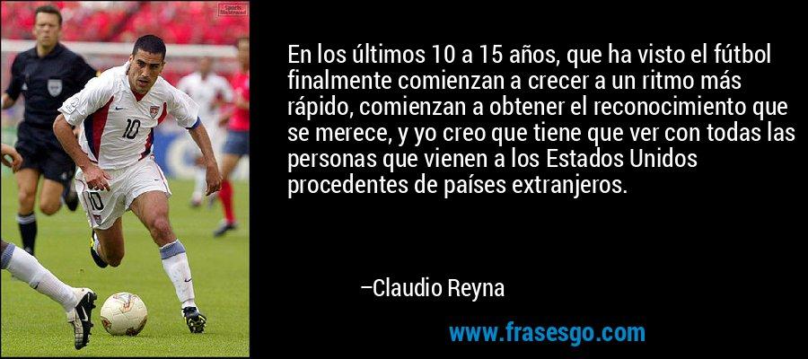 En los últimos 10 a 15 años, que ha visto el fútbol finalmente comienzan a crecer a un ritmo más rápido, comienzan a obtener el reconocimiento que se merece, y yo creo que tiene que ver con todas las personas que vienen a los Estados Unidos procedentes de países extranjeros. – Claudio Reyna