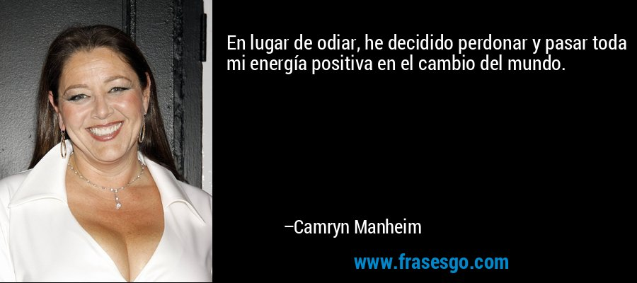 En lugar de odiar, he decidido perdonar y pasar toda mi energía positiva en el cambio del mundo. – Camryn Manheim