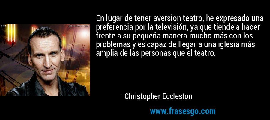 En lugar de tener aversión teatro, he expresado una preferencia por la televisión, ya que tiende a hacer frente a su pequeña manera mucho más con los problemas y es capaz de llegar a una iglesia más amplia de las personas que el teatro. – Christopher Eccleston