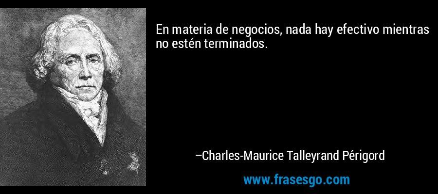 En materia de negocios, nada hay efectivo mientras no estén terminados. – Charles-Maurice Talleyrand Périgord