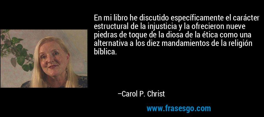 En mi libro he discutido específicamente el carácter estructural de la injusticia y la ofrecieron nueve piedras de toque de la diosa de la ética como una alternativa a los diez mandamientos de la religión bíblica. – Carol P. Christ