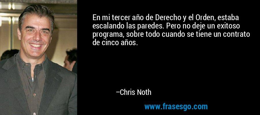 En mi tercer año de Derecho y el Orden, estaba escalando las paredes. Pero no deje un exitoso programa, sobre todo cuando se tiene un contrato de cinco años. – Chris Noth