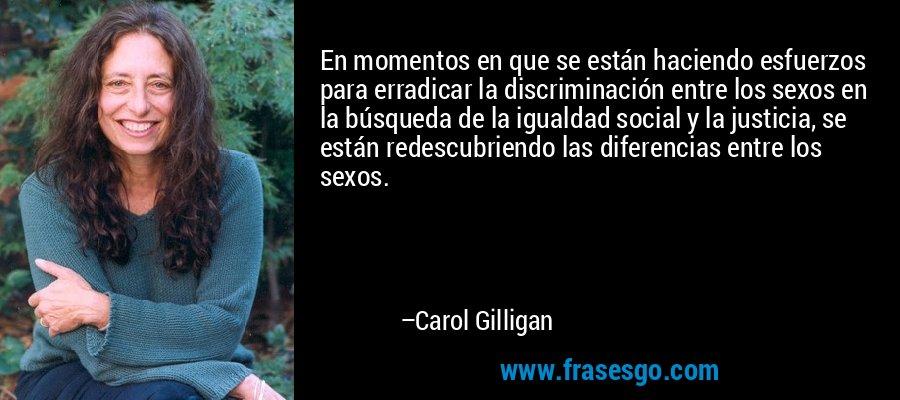 En momentos en que se están haciendo esfuerzos para erradicar la discriminación entre los sexos en la búsqueda de la igualdad social y la justicia, se están redescubriendo las diferencias entre los sexos. – Carol Gilligan