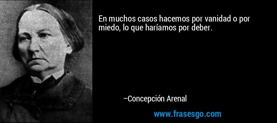 En muchos casos hacemos por vanidad o por miedo, lo que haríamos por deber. – Concepción Arenal