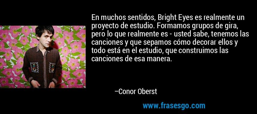 En muchos sentidos, Bright Eyes es realmente un proyecto de estudio. Formamos grupos de gira, pero lo que realmente es - usted sabe, tenemos las canciones y que sepamos cómo decorar ellos y todo está en el estudio, que construimos las canciones de esa manera. – Conor Oberst