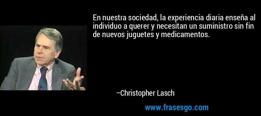En nuestra sociedad, la experiencia diaria enseña al individuo a querer y necesitan un suministro sin fin de nuevos juguetes y medicamentos. – Christopher Lasch