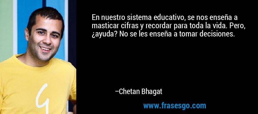 En nuestro sistema educativo, se nos enseña a masticar cifras y recordar para toda la vida. Pero, ¿ayuda? No se les enseña a tomar decisiones. – Chetan Bhagat