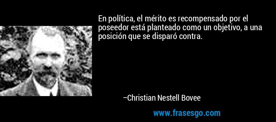 En política, el mérito es recompensado por el poseedor está planteado como un objetivo, a una posición que se disparó contra. – Christian Nestell Bovee