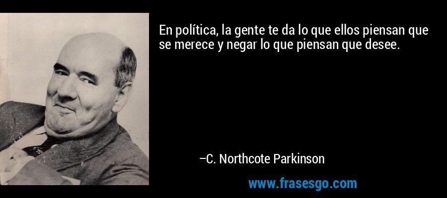 En política, la gente te da lo que ellos piensan que se merece y negar lo que piensan que desee. – C. Northcote Parkinson