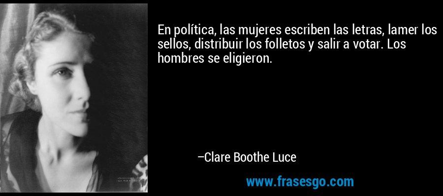 En política, las mujeres escriben las letras, lamer los sellos, distribuir los folletos y salir a votar. Los hombres se eligieron. – Clare Boothe Luce