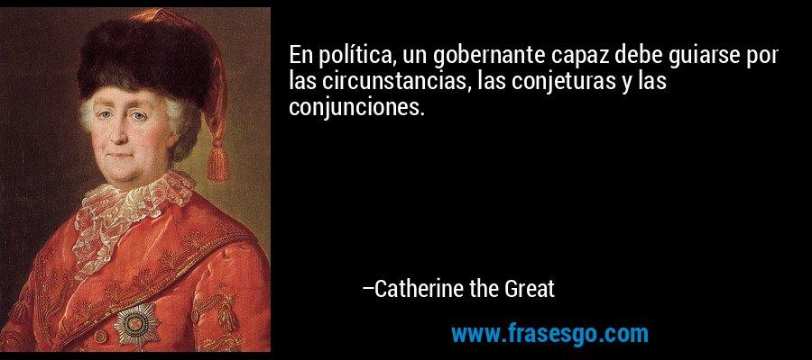 En política, un gobernante capaz debe guiarse por las circunstancias, las conjeturas y las conjunciones. – Catherine the Great