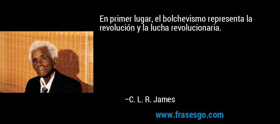 En primer lugar, el bolchevismo representa la revolución y la lucha revolucionaria. – C. L. R. James