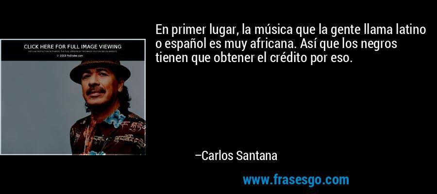 En primer lugar, la música que la gente llama latino o español es muy africana. Así que los negros tienen que obtener el crédito por eso. – Carlos Santana
