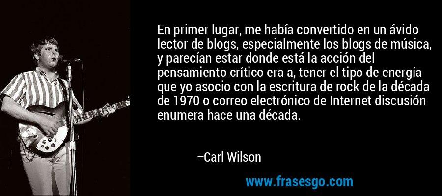 En primer lugar, me había convertido en un ávido lector de blogs, especialmente los blogs de música, y parecían estar donde está la acción del pensamiento crítico era a, tener el tipo de energía que yo asocio con la escritura de rock de la década de 1970 o correo electrónico de Internet discusión enumera hace una década. – Carl Wilson