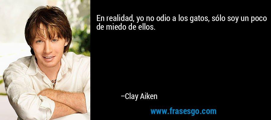 En realidad, yo no odio a los gatos, sólo soy un poco de miedo de ellos. – Clay Aiken