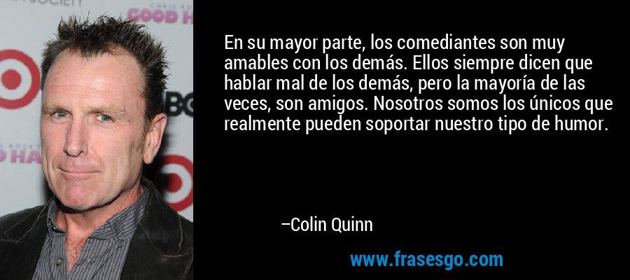En su mayor parte, los comediantes son muy amables con los demás. Ellos siempre dicen que hablar mal de los demás, pero la mayoría de las veces, son amigos. Nosotros somos los únicos que realmente pueden soportar nuestro tipo de humor. – Colin Quinn